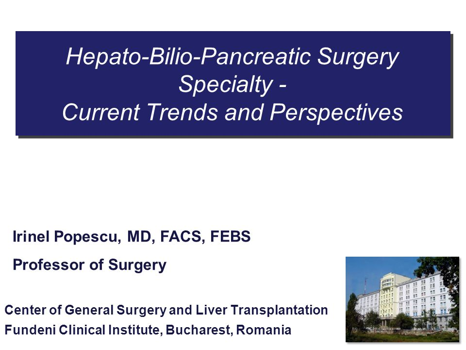 Hepato-Bilio-Pancreatic Surgery Specialty - Current Trends and Perspectives Center of General Surgery and Liver Transplantation Fundeni Clinical Insti