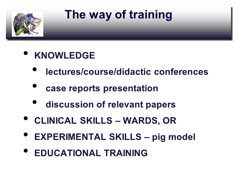 The way of training KNOWLEDGE lectures/course/didactic conferences case reports presentation discussion of relevant papers CLINICAL SKILLS – WARDS, OR