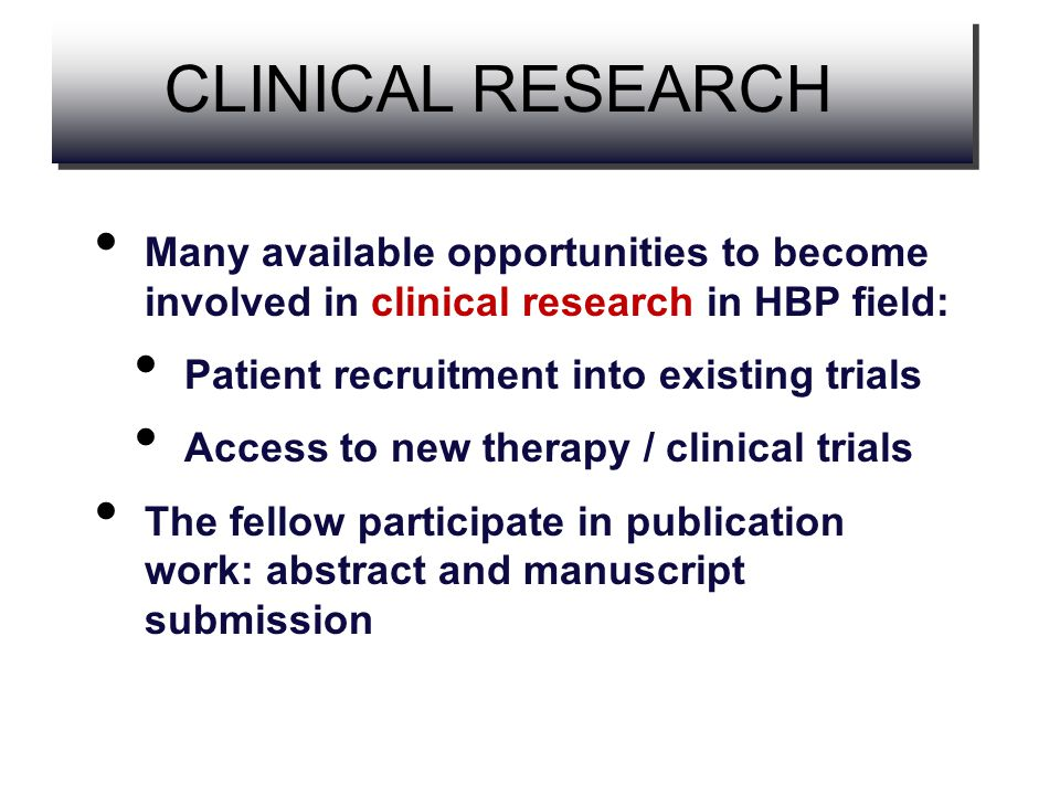 Many available opportunities to become involved in clinical research in HBP field: Patient recruitment into existing trials Access to new therapy / cl
