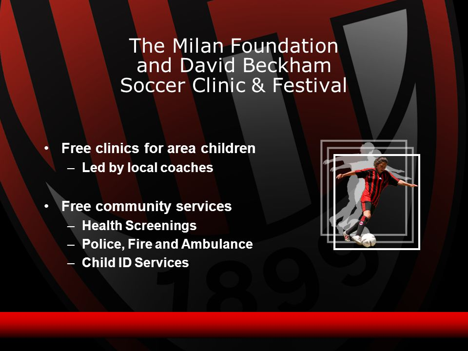 Free clinics for area children –Led by local coaches Free community services –Health Screenings –Police, Fire and Ambulance –Child ID Services The Milan Foundation and David Beckham Soccer Clinic & Festival