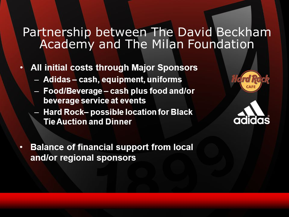 All initial costs through Major Sponsors –Adidas – cash, equipment, uniforms –Food/Beverage – cash plus food and/or beverage service at events –Hard Rock– possible location for Black Tie Auction and Dinner Partnership between The David Beckham Academy and The Milan Foundation Balance of financial support from local and/or regional sponsors