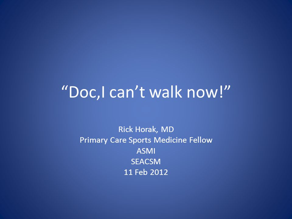 Doc,I cant walk now! Rick Horak, MD Primary Care Sports Medicine Fellow ASMI SEACSM 11 Feb 2012