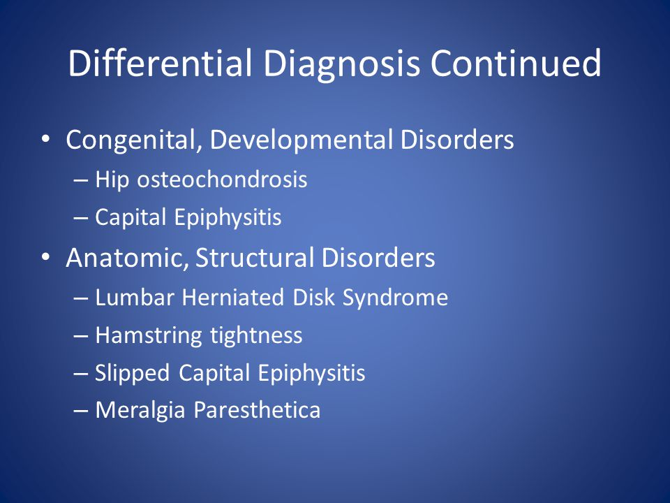 Differential Diagnosis Continued Congenital, Developmental Disorders – Hip osteochondrosis – Capital Epiphysitis Anatomic, Structural Disorders – Lumb