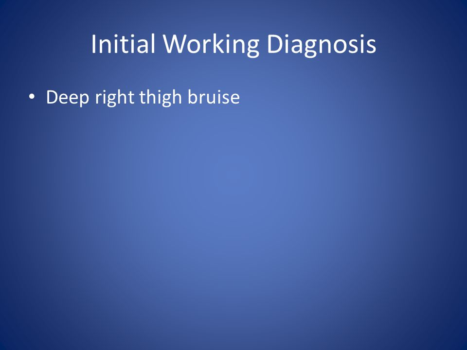 Initial Working Diagnosis Deep right thigh bruise