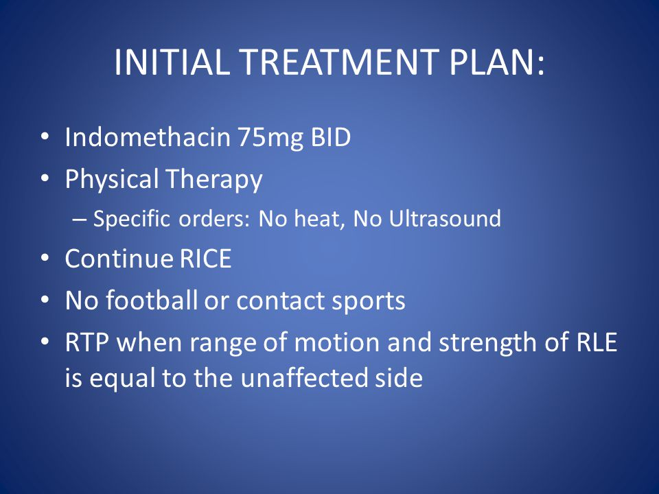 INITIAL TREATMENT PLAN: Indomethacin 75mg BID Physical Therapy – Specific orders: No heat, No Ultrasound Continue RICE No football or contact sports RTP when range of motion and strength of RLE is equal to the unaffected side