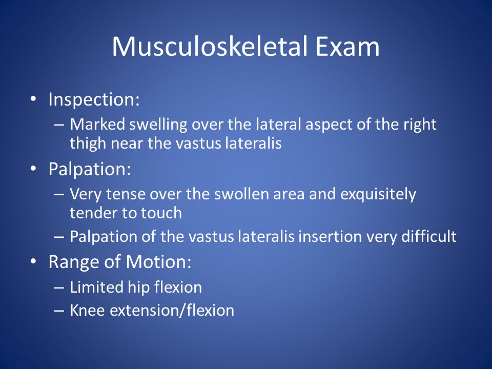Musculoskeletal Exam Inspection: – Marked swelling over the lateral aspect of the right thigh near the vastus lateralis Palpation: – Very tense over the swollen area and exquisitely tender to touch – Palpation of the vastus lateralis insertion very difficult Range of Motion: – Limited hip flexion – Knee extension/flexion