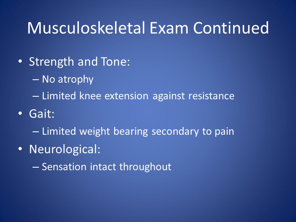 Musculoskeletal Exam Continued Strength and Tone: – No atrophy – Limited knee extension against resistance Gait: – Limited weight bearing secondary to pain Neurological: – Sensation intact throughout