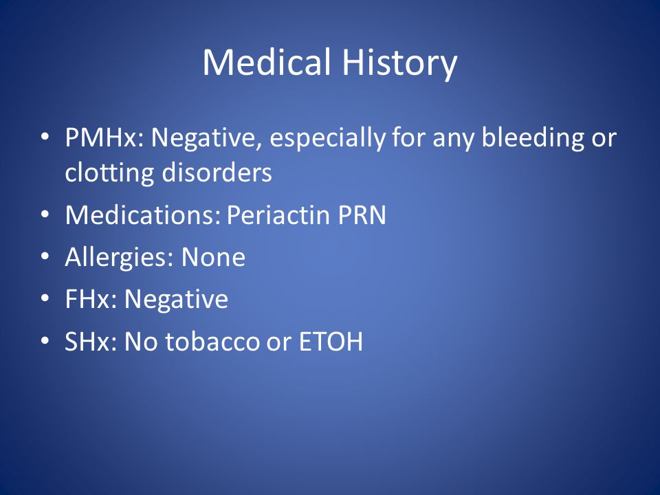 Medical History PMHx: Negative, especially for any bleeding or clotting disorders Medications: Periactin PRN Allergies: None FHx: Negative SHx: No tob