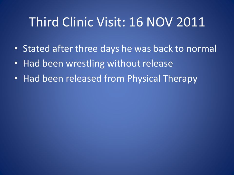 Third Clinic Visit: 16 NOV 2011 Stated after three days he was back to normal Had been wrestling without release Had been released from Physical Thera