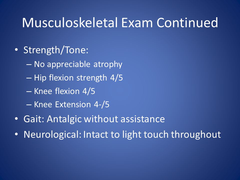 Musculoskeletal Exam Continued Strength/Tone: – No appreciable atrophy – Hip flexion strength 4/5 – Knee flexion 4/5 – Knee Extension 4-/5 Gait: Antalgic without assistance Neurological: Intact to light touch throughout