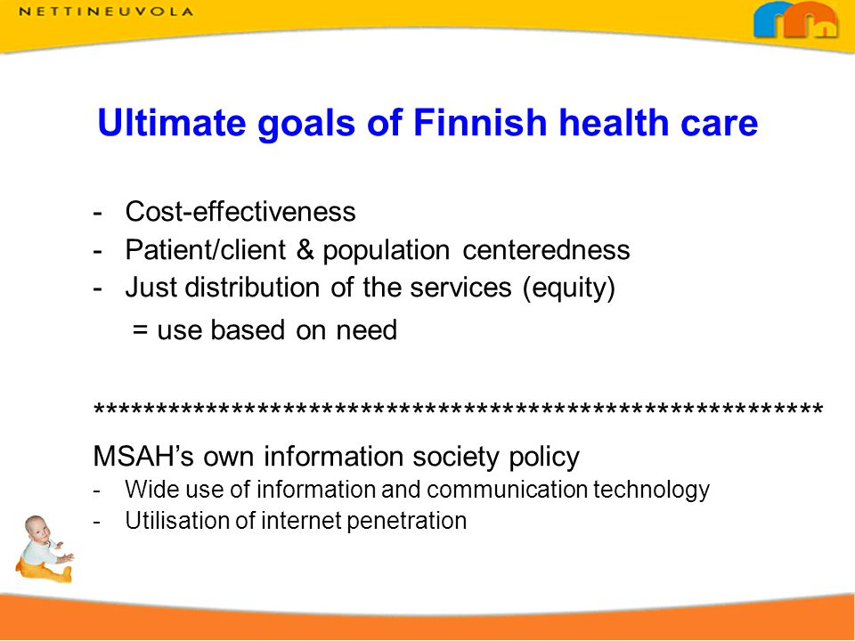 Ultimate goals of Finnish health care -Cost-effectiveness -Patient/client & population centeredness -Just distribution of the services (equity) = use based on need ********************************************************* MSAHs own information society policy -Wide use of information and communication technology -Utilisation of internet penetration