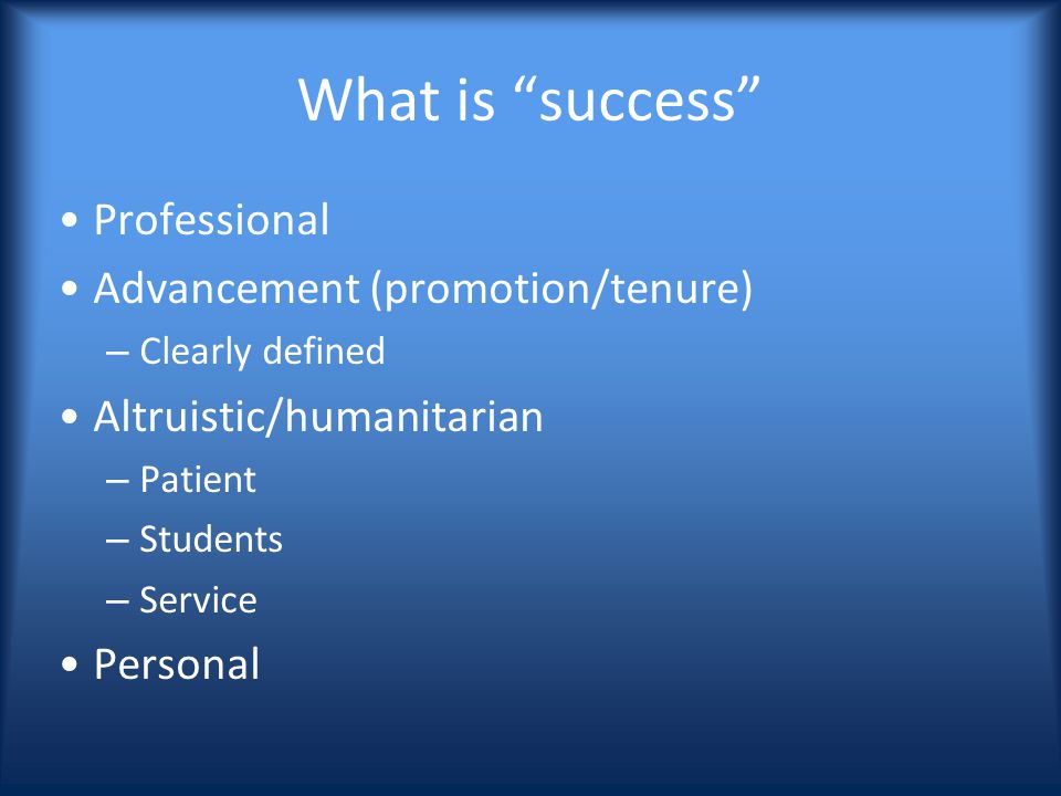What is success Professional Advancement (promotion/tenure) – Clearly defined Altruistic/humanitarian – Patient – Students – Service Personal