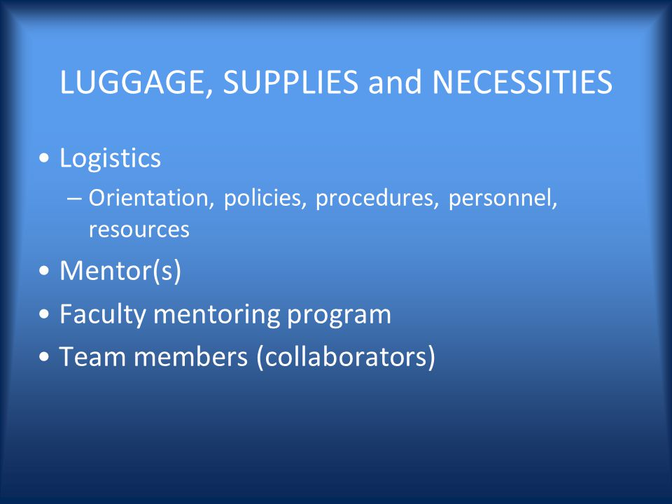 LUGGAGE, SUPPLIES and NECESSITIES Logistics – Orientation, policies, procedures, personnel, resources Mentor(s) Faculty mentoring program Team members (collaborators)