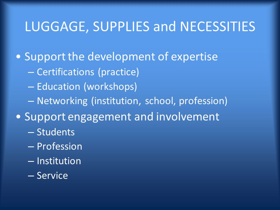 LUGGAGE, SUPPLIES and NECESSITIES Support the development of expertise – Certifications (practice) – Education (workshops) – Networking (institution, school, profession) Support engagement and involvement – Students – Profession – Institution – Service