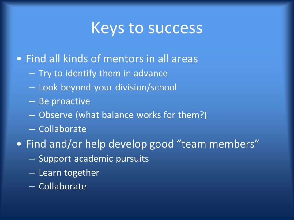 Keys to success Find all kinds of mentors in all areas – Try to identify them in advance – Look beyond your division/school – Be proactive – Observe (what balance works for them ) – Collaborate Find and/or help develop good team members – Support academic pursuits – Learn together – Collaborate