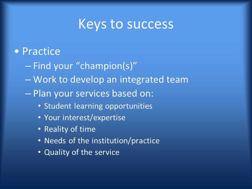 Keys to success Practice – Find your champion(s) – Work to develop an integrated team – Plan your services based on: Student learning opportunities Your interest/expertise Reality of time Needs of the institution/practice Quality of the service