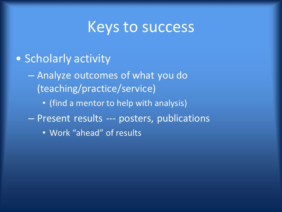 Keys to success Scholarly activity – Analyze outcomes of what you do (teaching/practice/service) (find a mentor to help with analysis) – Present results --- posters, publications Work ahead of results