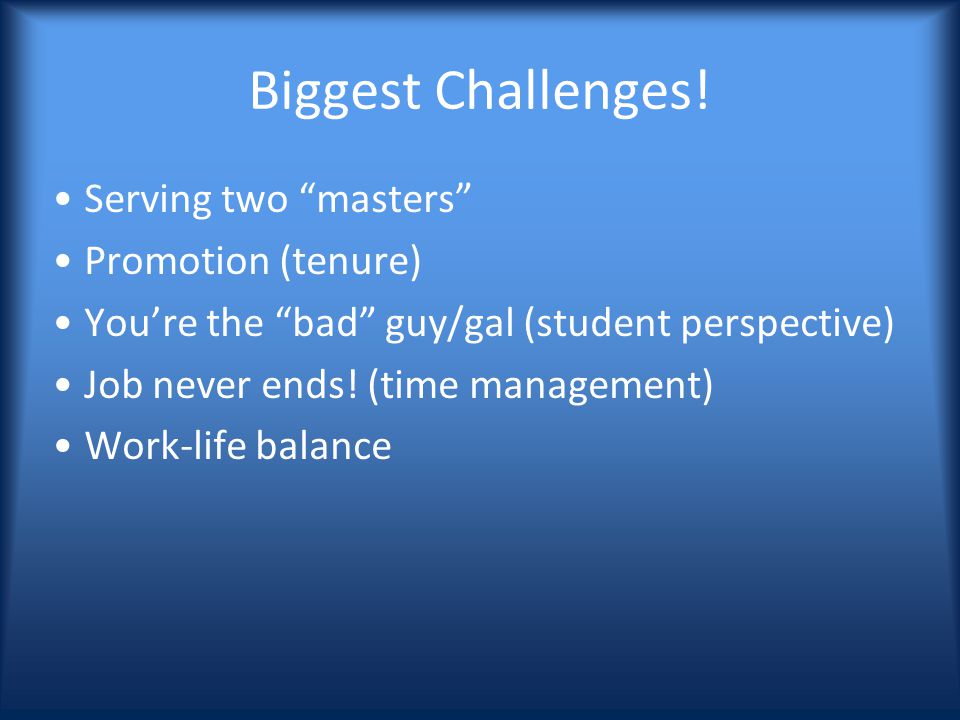 Biggest Challenges! Serving two masters Promotion (tenure) Youre the bad guy/gal (student perspective) Job never ends! (time management) Work-life bal
