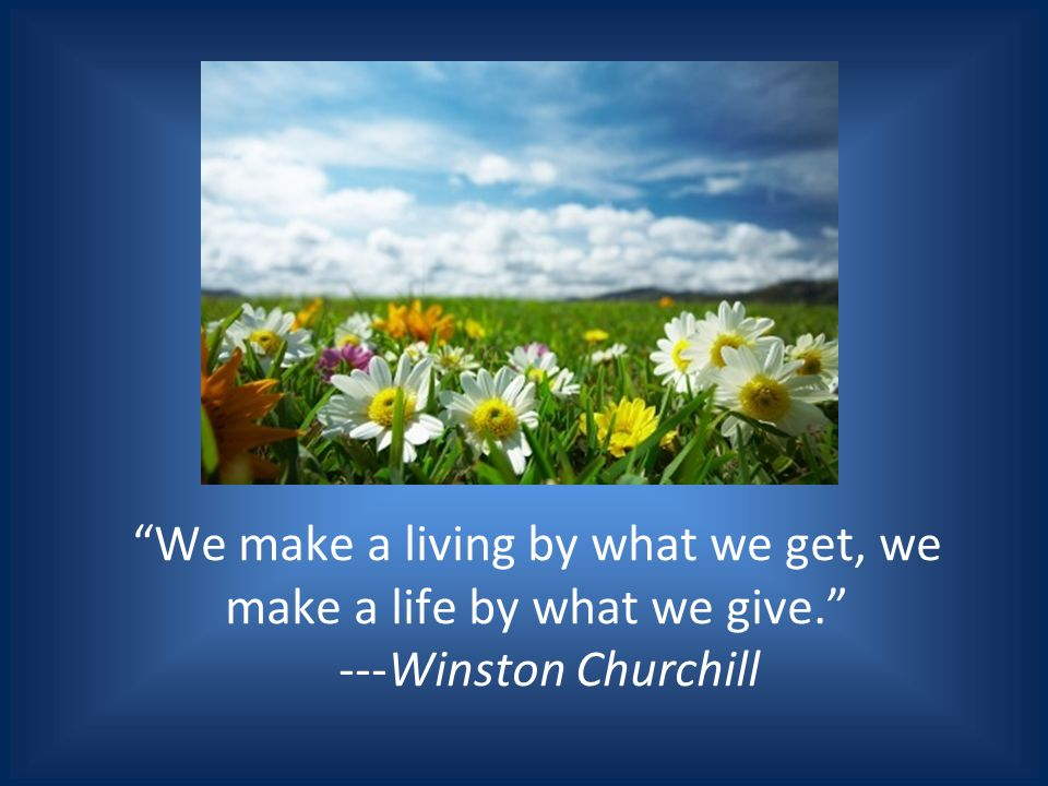 We make a living by what we get, we make a life by what we give. ---Winston Churchill