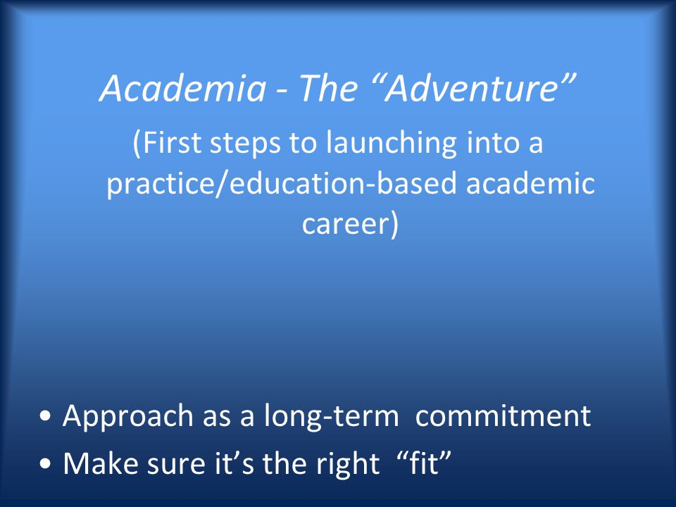 Academia - The Adventure (First steps to launching into a practice/education-based academic career) Approach as a long-term commitment Make sure its the right fit
