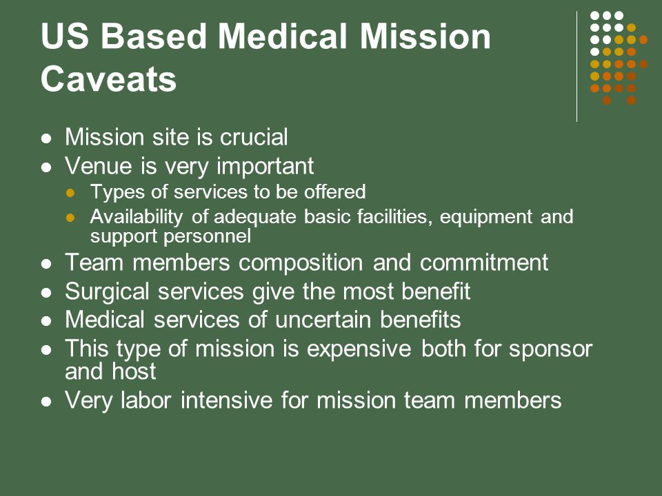 US Based Medical Mission Caveats Mission site is crucial Venue is very important Types of services to be offered Availability of adequate basic facilities, equipment and support personnel Team members composition and commitment Surgical services give the most benefit Medical services of uncertain benefits This type of mission is expensive both for sponsor and host Very labor intensive for mission team members