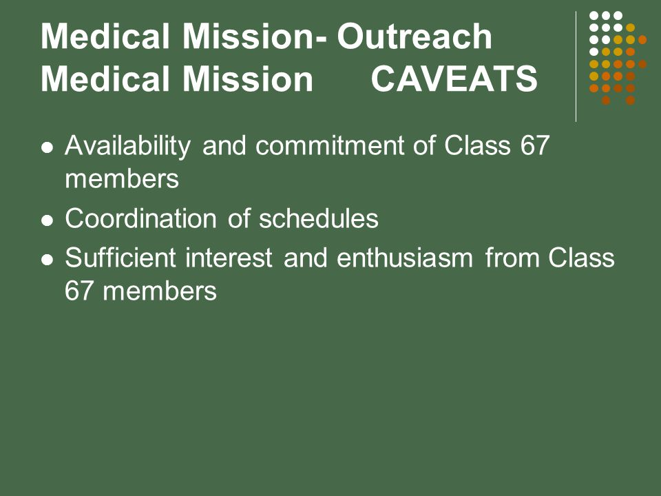 Medical Mission- Outreach Medical MissionCAVEATS Availability and commitment of Class 67 members Coordination of schedules Sufficient interest and enthusiasm from Class 67 members