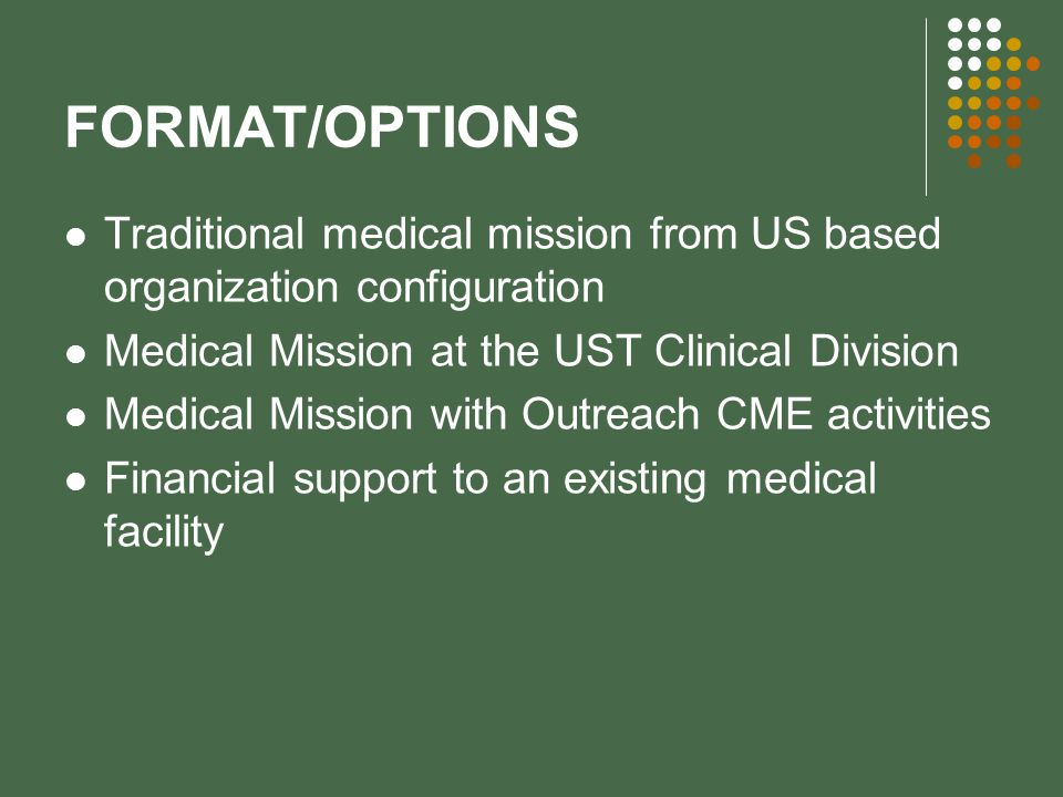 FORMAT/OPTIONS Traditional medical mission from US based organization configuration Medical Mission at the UST Clinical Division Medical Mission with Outreach CME activities Financial support to an existing medical facility