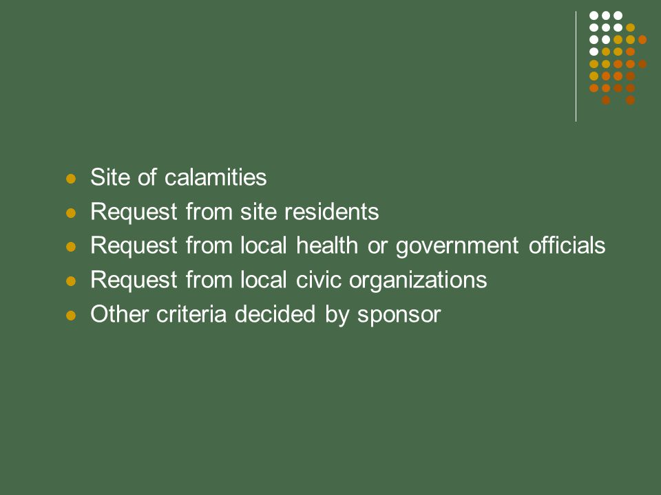 Site of calamities Request from site residents Request from local health or government officials Request from local civic organizations Other criteria decided by sponsor