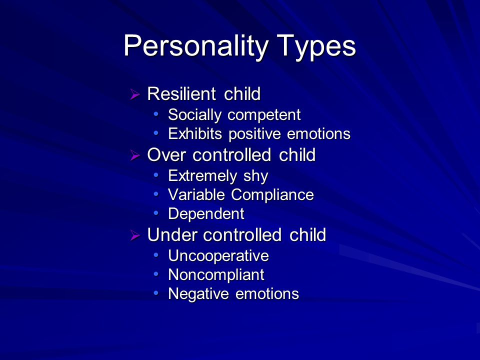 Personality Types Resilient child Resilient child Socially competent Socially competent Exhibits positive emotions Exhibits positive emotions Over controlled child Over controlled child Extremely shy Extremely shy Variable Compliance Variable Compliance Dependent Dependent Under controlled child Under controlled child Uncooperative Uncooperative Noncompliant Noncompliant Negative emotions Negative emotions