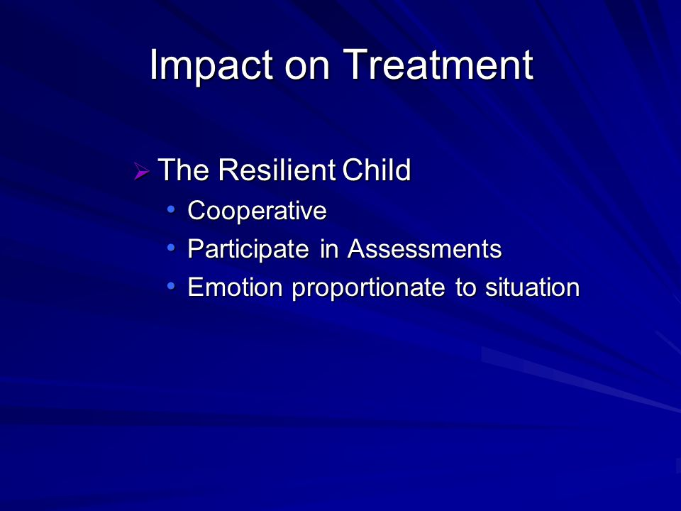 Impact on Treatment The Resilient Child The Resilient Child Cooperative Cooperative Participate in Assessments Participate in Assessments Emotion proportionate to situation Emotion proportionate to situation