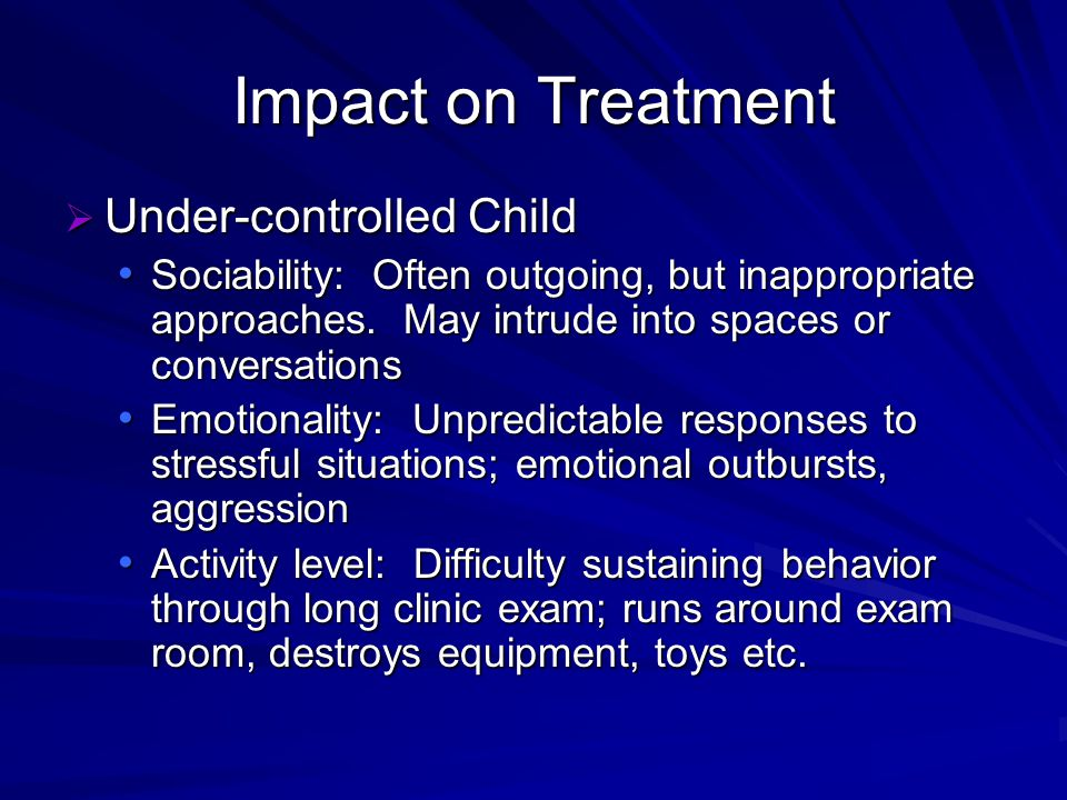 Impact on Treatment Under-controlled Child Under-controlled Child Sociability: Often outgoing, but inappropriate approaches.