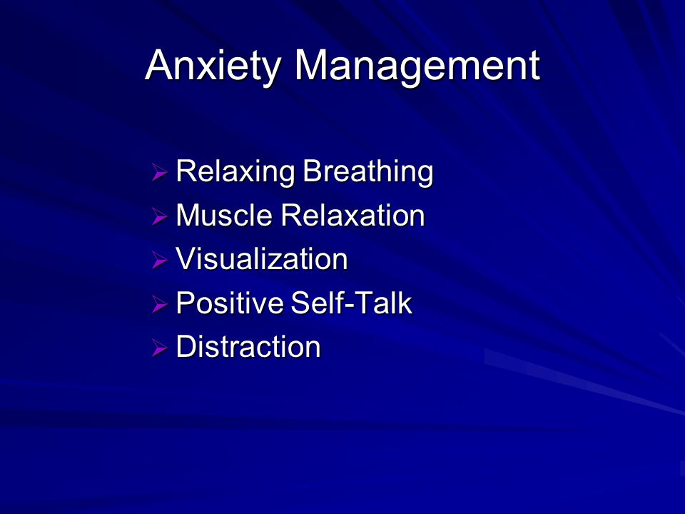 Anxiety Management Relaxing Breathing Relaxing Breathing Muscle Relaxation Muscle Relaxation Visualization Visualization Positive Self-Talk Positive Self-Talk Distraction Distraction