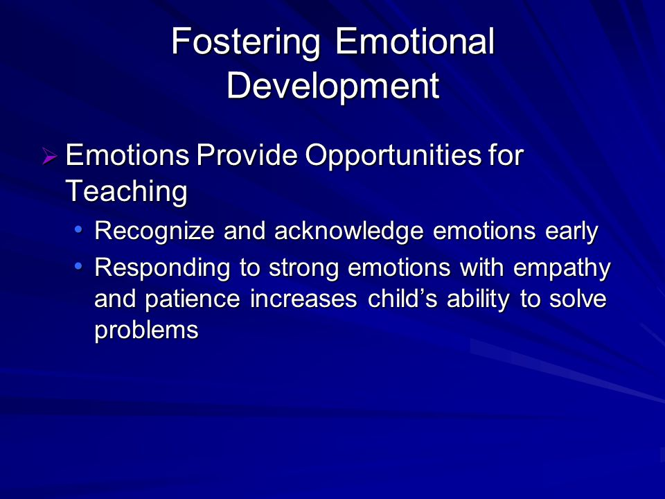 Fostering Emotional Development Emotions Provide Opportunities for Teaching Emotions Provide Opportunities for Teaching Recognize and acknowledge emotions early Recognize and acknowledge emotions early Responding to strong emotions with empathy and patience increases childs ability to solve problems Responding to strong emotions with empathy and patience increases childs ability to solve problems
