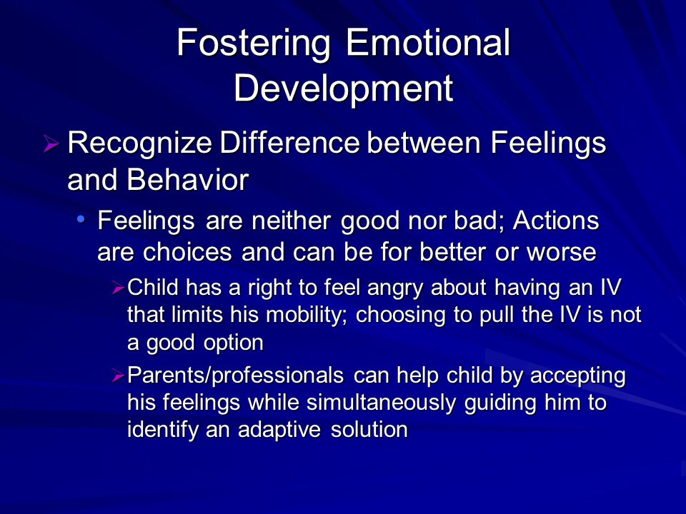 Fostering Emotional Development Recognize Difference between Feelings and Behavior Recognize Difference between Feelings and Behavior Feelings are neither good nor bad; Actions are choices and can be for better or worse Feelings are neither good nor bad; Actions are choices and can be for better or worse Child has a right to feel angry about having an IV that limits his mobility; choosing to pull the IV is not a good option Child has a right to feel angry about having an IV that limits his mobility; choosing to pull the IV is not a good option Parents/professionals can help child by accepting his feelings while simultaneously guiding him to identify an adaptive solution Parents/professionals can help child by accepting his feelings while simultaneously guiding him to identify an adaptive solution