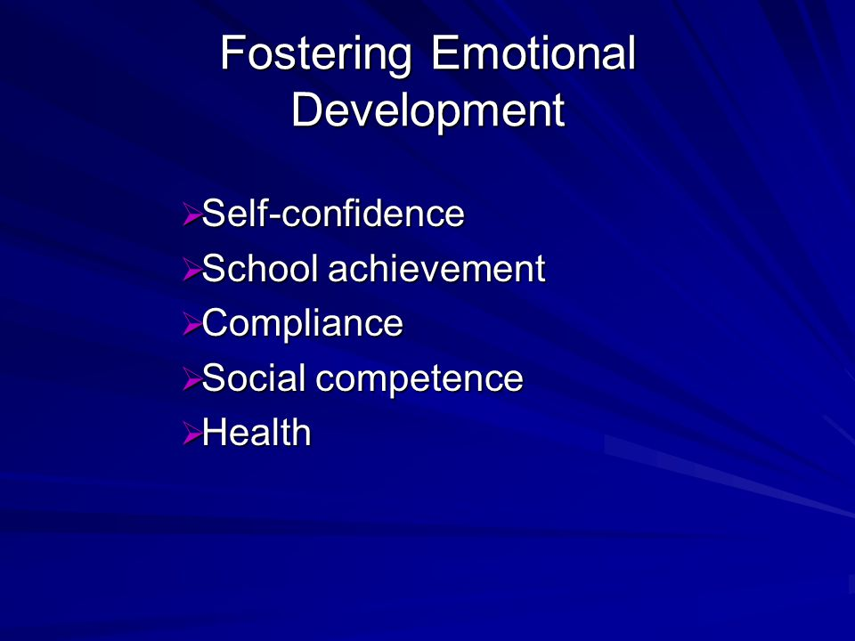 Fostering Emotional Development Self-confidence Self-confidence School achievement School achievement Compliance Compliance Social competence Social competence Health Health