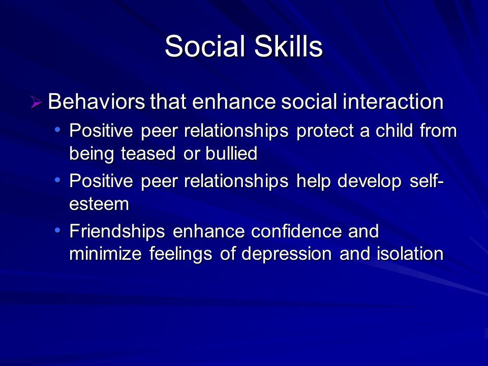 Social Skills Behaviors that enhance social interaction Behaviors that enhance social interaction Positive peer relationships protect a child from bei