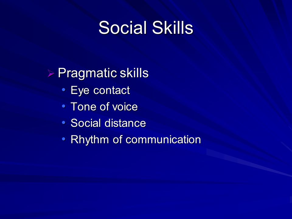 Social Skills Pragmatic skills Pragmatic skills Eye contact Eye contact Tone of voice Tone of voice Social distance Social distance Rhythm of communic