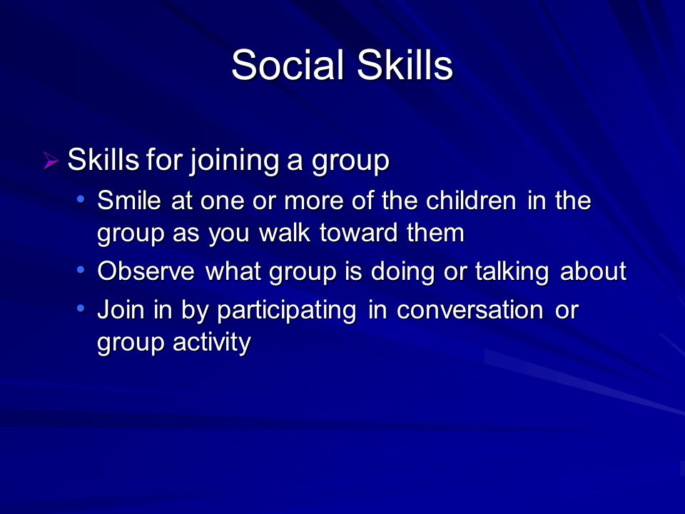 Social Skills Skills for joining a group Skills for joining a group Smile at one or more of the children in the group as you walk toward them Smile at one or more of the children in the group as you walk toward them Observe what group is doing or talking about Observe what group is doing or talking about Join in by participating in conversation or group activity Join in by participating in conversation or group activity