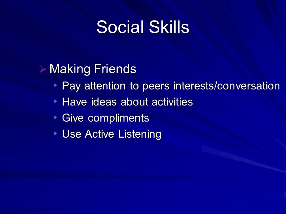 Social Skills Making Friends Making Friends Pay attention to peers interests/conversation Pay attention to peers interests/conversation Have ideas about activities Have ideas about activities Give compliments Give compliments Use Active Listening Use Active Listening