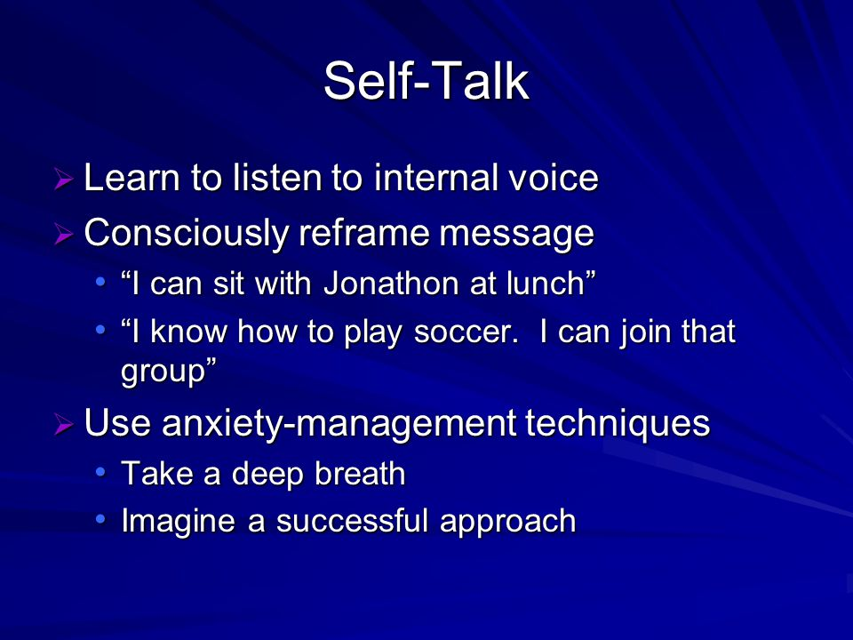 Self-Talk Learn to listen to internal voice Learn to listen to internal voice Consciously reframe message Consciously reframe message I can sit with Jonathon at lunch I can sit with Jonathon at lunch I know how to play soccer.