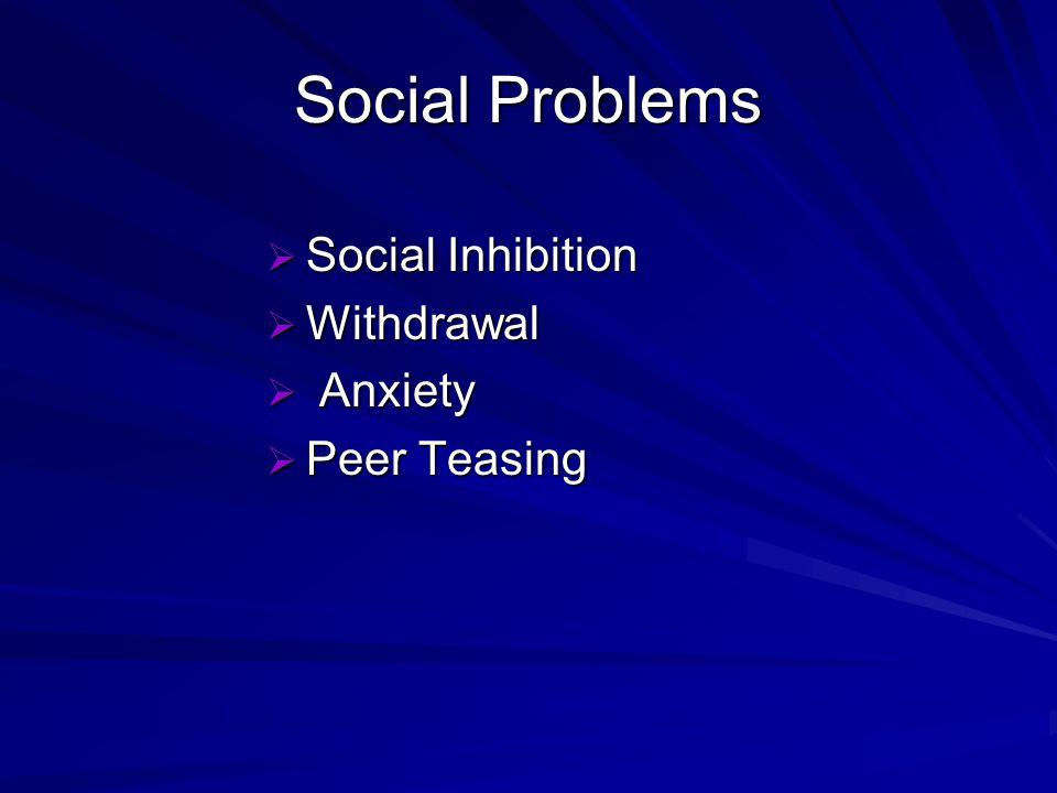 Social Problems Social Inhibition Social Inhibition Withdrawal Withdrawal Anxiety Anxiety Peer Teasing Peer Teasing