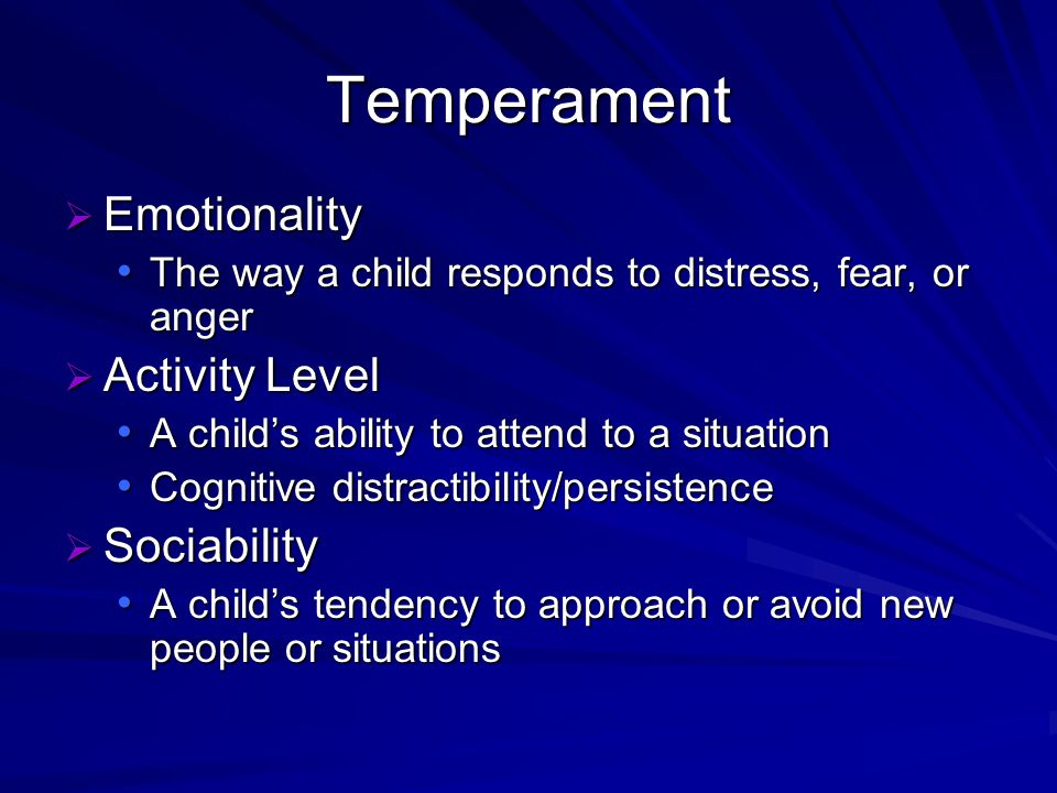 Temperament Emotionality Emotionality The way a child responds to distress, fear, or anger The way a child responds to distress, fear, or anger Activity Level Activity Level A childs ability to attend to a situation A childs ability to attend to a situation Cognitive distractibility/persistence Cognitive distractibility/persistence Sociability Sociability A childs tendency to approach or avoid new people or situations A childs tendency to approach or avoid new people or situations