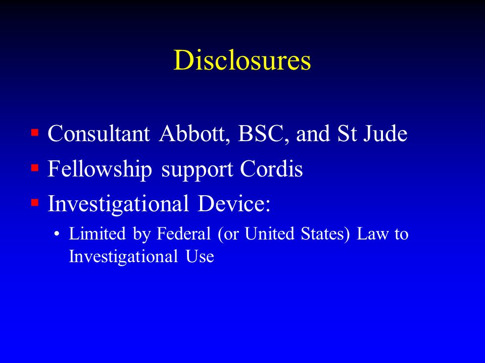 Disclosures Consultant Abbott, BSC, and St Jude Fellowship support Cordis Investigational Device: Limited by Federal (or United States) Law to Investigational Use