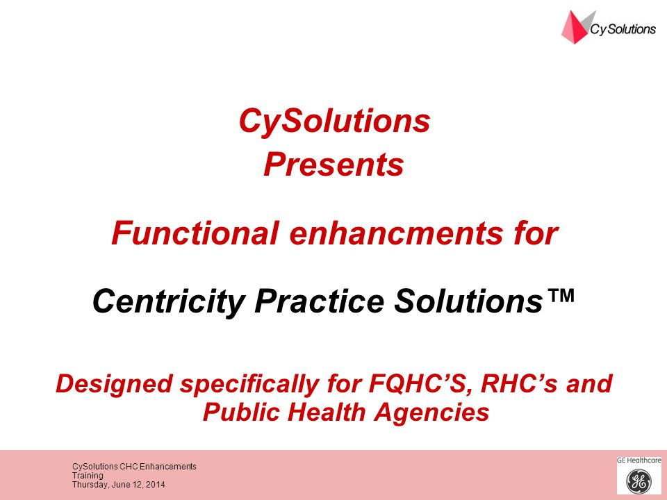 CySolutions CHC Enhancements Training Thursday, June 12, 2014 CySolutions Presents Functional enhancments for Centricity Practice Solutions Designed s