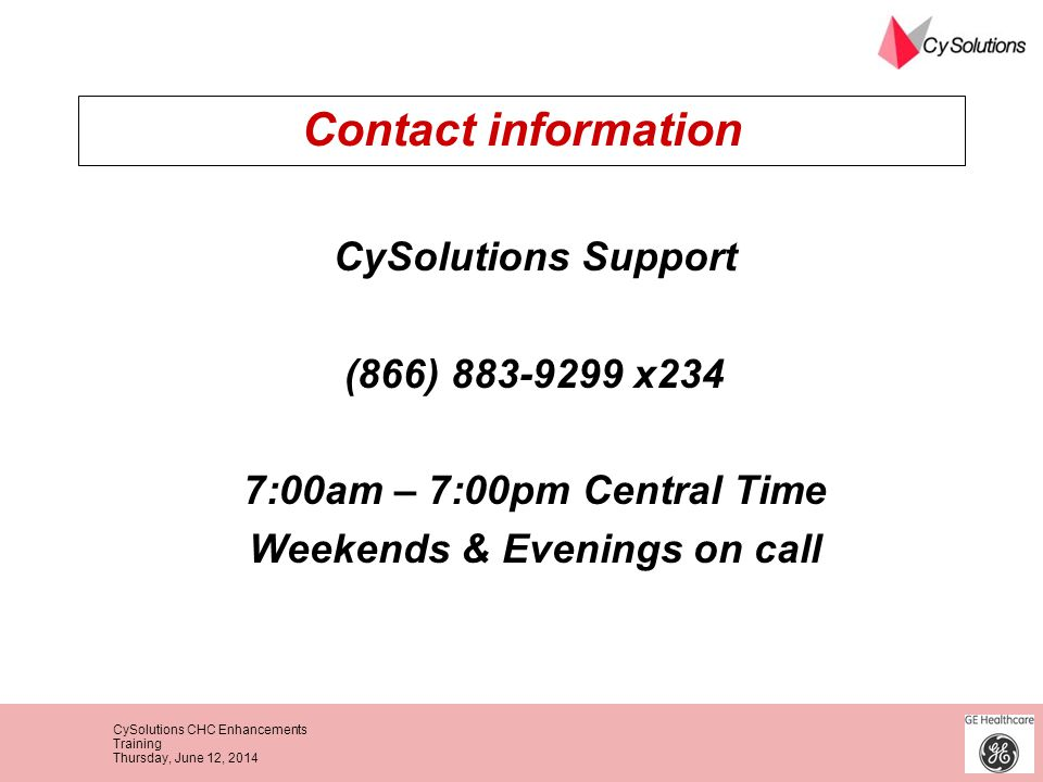CySolutions CHC Enhancements Training Thursday, June 12, 2014 Contact information CySolutions Support (866) 883-9299 x234 7:00am – 7:00pm Central Time