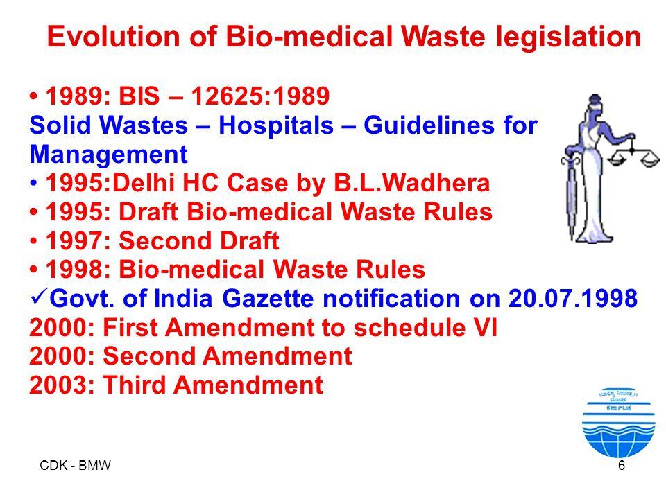 CDK - BMW6 Evolution of Bio-medical Waste legislation 1989: BIS – 12625:1989 Solid Wastes – Hospitals – Guidelines for Management 1995:Delhi HC Case b