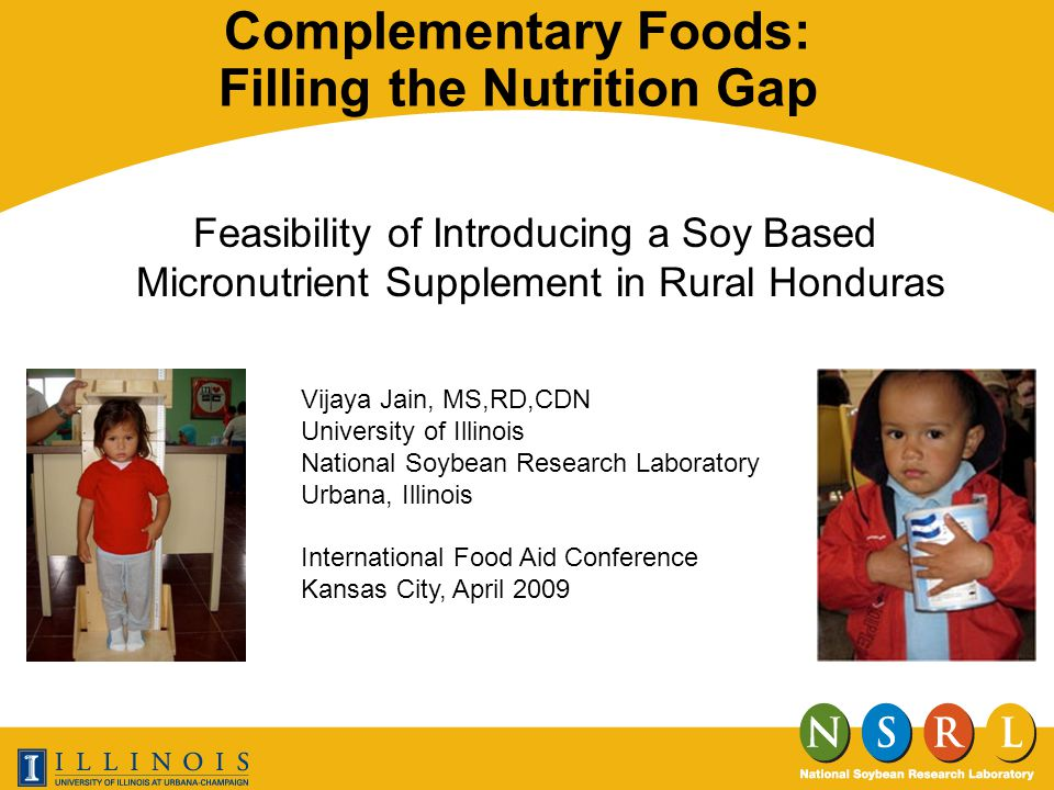 Complementary Foods: Filling the Nutrition Gap Feasibility of Introducing a Soy Based Micronutrient Supplement in Rural Honduras Vijaya Jain, MS,RD,CDN University of Illinois National Soybean Research Laboratory Urbana, Illinois International Food Aid Conference Kansas City, April 2009