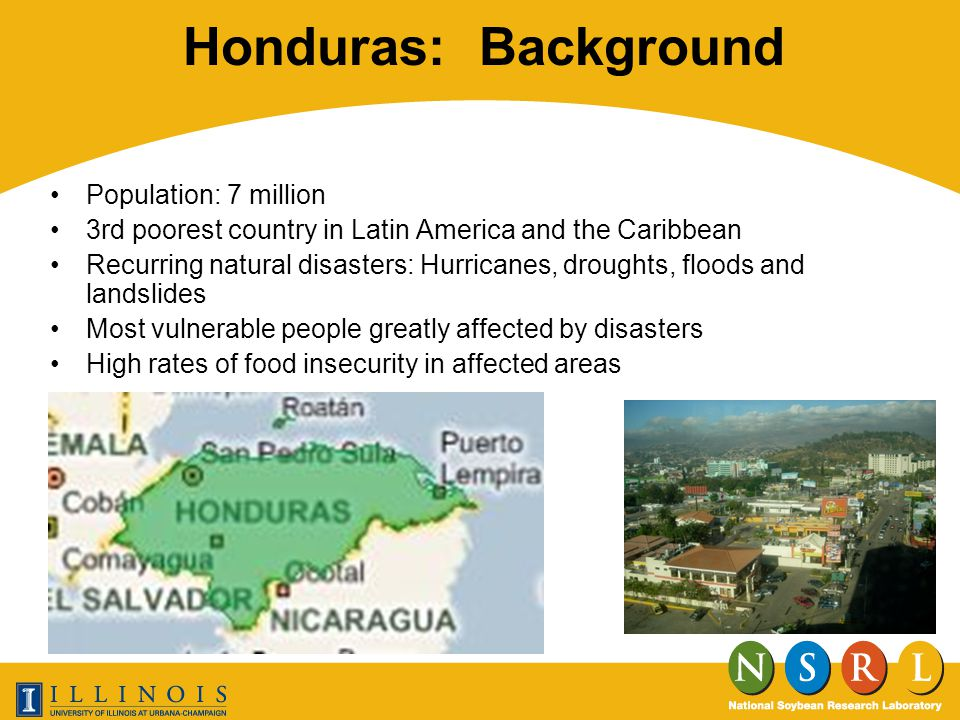 Honduras: Background Population: 7 million 3rd poorest country in Latin America and the Caribbean Recurring natural disasters: Hurricanes, droughts, floods and landslides Most vulnerable people greatly affected by disasters High rates of food insecurity in affected areas