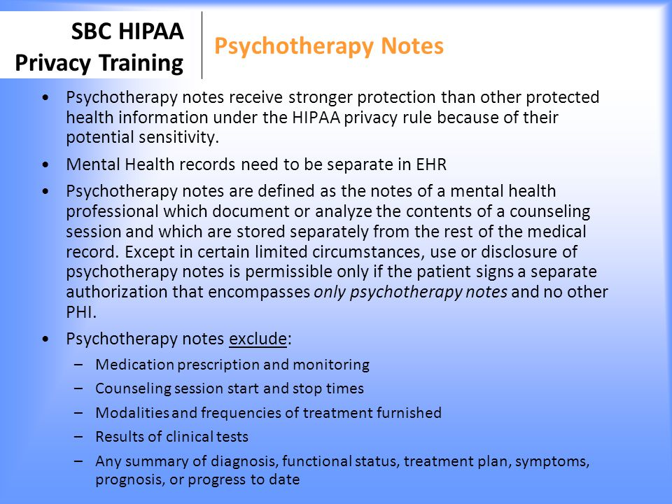 SBC HIPAA Privacy Training Psychotherapy Notes Psychotherapy notes receive stronger protection than other protected health information under the HIPAA