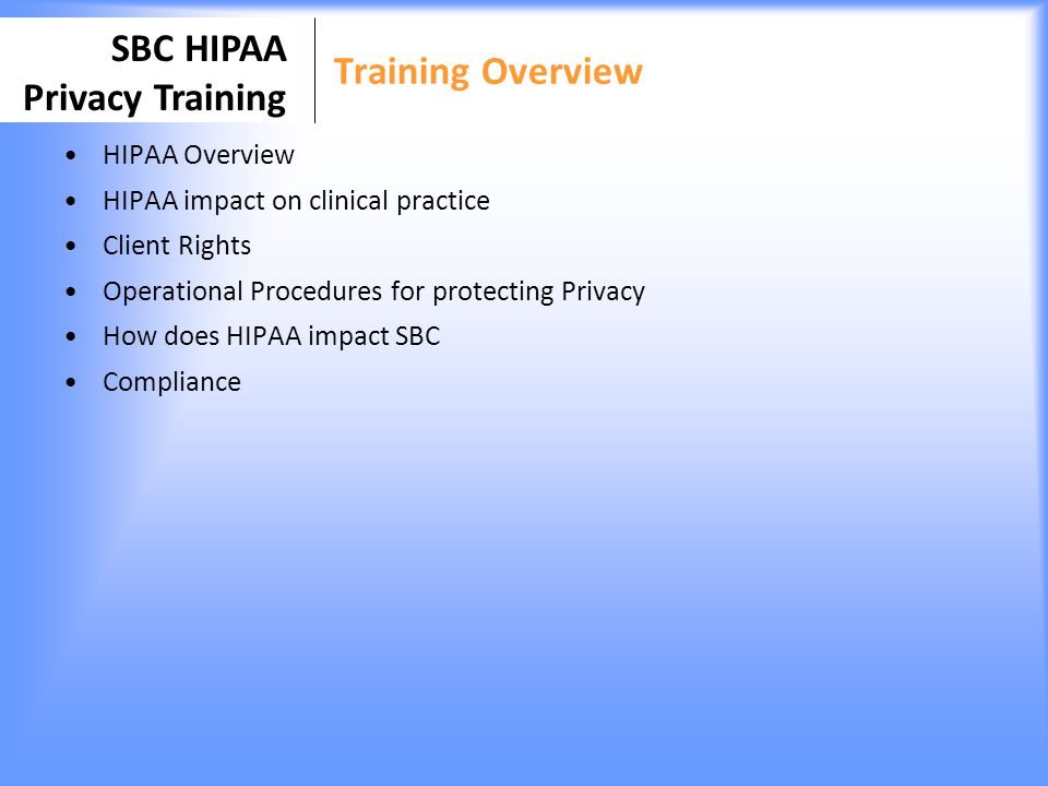 SBC HIPAA Privacy Training Permitted Disclosures without PHI Authorization SBC may disclose PHI without authorization for a variety of public interest related purposes including the following: –Legal Process –Public Health –Organ and Tissue Donation –Health Oversight Activities –Specialized Government Functions –Law Enforcement –Research –To advert a serious risk to health & safety (school) SBC policy to refer/consult with Privacy Coordinator prior to releasing PHI